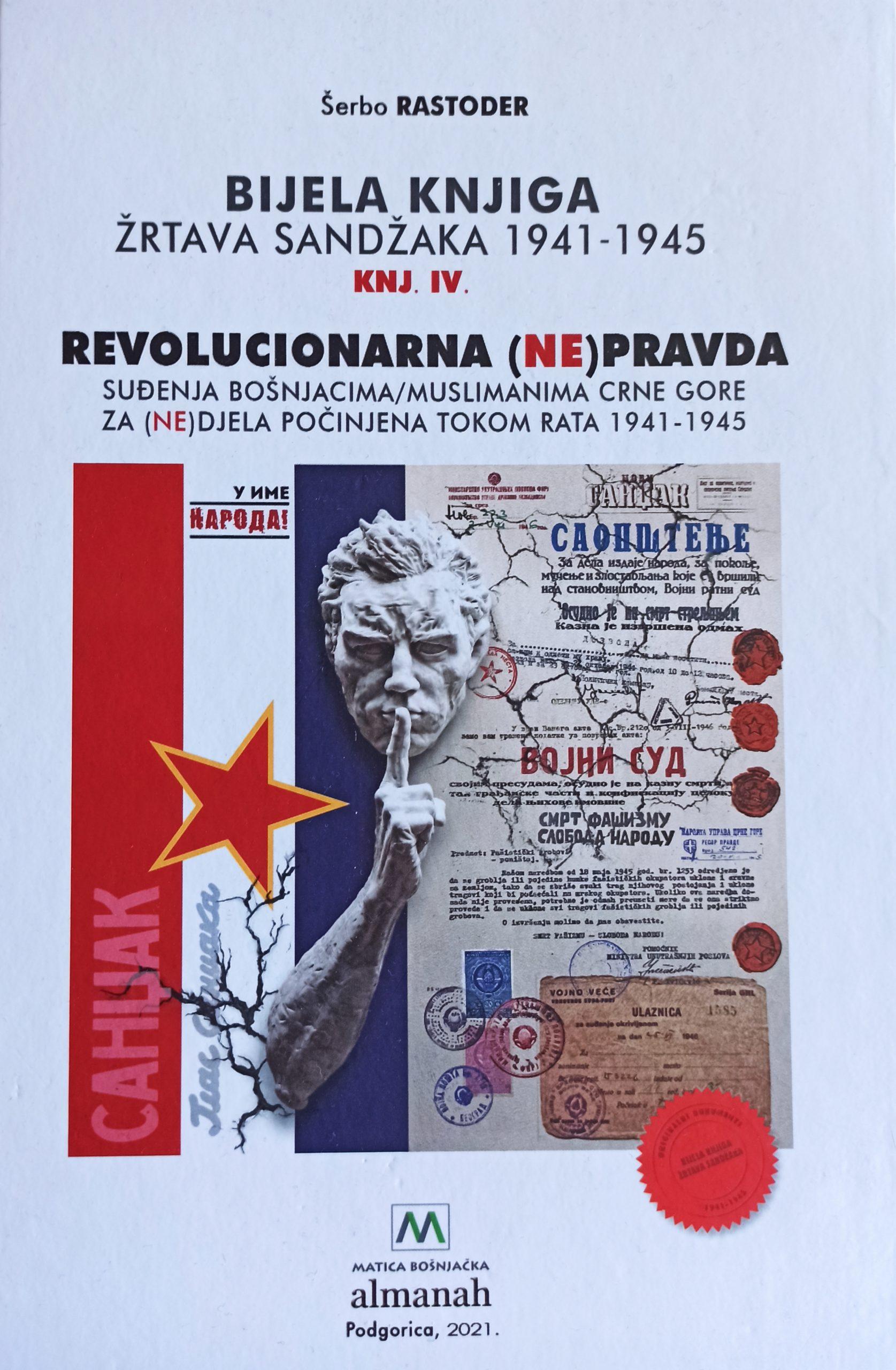 Šerbo Rastoder - Bijela knjiga žrtava Sandžaka : 1941-1945. Knj. 4, Revolucionarna (ne)pravda : suđenja Bošnjacima / Muslimanima Crne Gore za (ne)djela počinjena tokom rata 1941-1945.