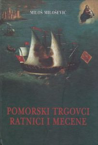 Miloš Milošević - Pomorski trgovci, ratnici i mecene : (studije o Boki Kotorskoj XV-XIX stoljeća)
