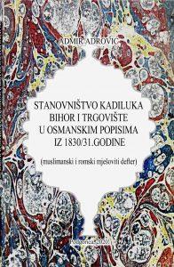 Admir Adrović - Stanovništvo kadiluka Bihor i Trgovište u osmanskim popisima iz 1830/31. godine : (muslimanski i romski mješoviti defter)
